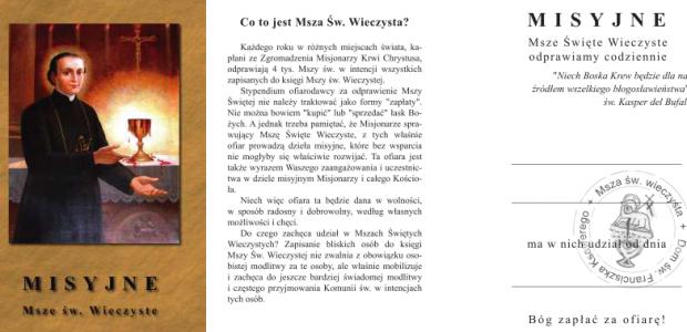 Każdego roku w różnych miejscach świata, kapłani ze Zgromadzenia Misjonarzy Krwi Chrystusa, odprawiają 4 tys. Mszy św. w intencji wszystkich zapisanych do księgi Mszy św. Wieczystej. Stypendia są przeznaczane na dzieła misyjne, które księża prowadzą. Zamów Mszę św. Wieczystą.